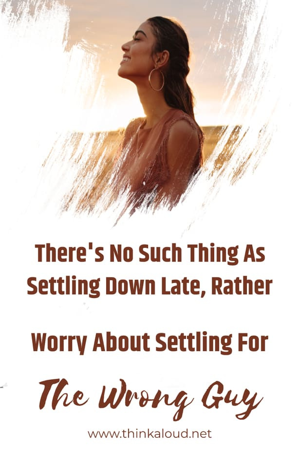 There's No Such Thing As Settling Down Late, Rather Worry About Settling For The Wrong Guy