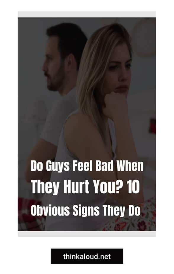 Do Guys Feel Bad When They Hurt You? 10 Obvious Signs They Do