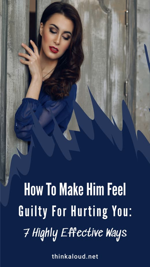 How To Make Him Feel Guilty For Hurting You: 7 Highly Effective Ways
