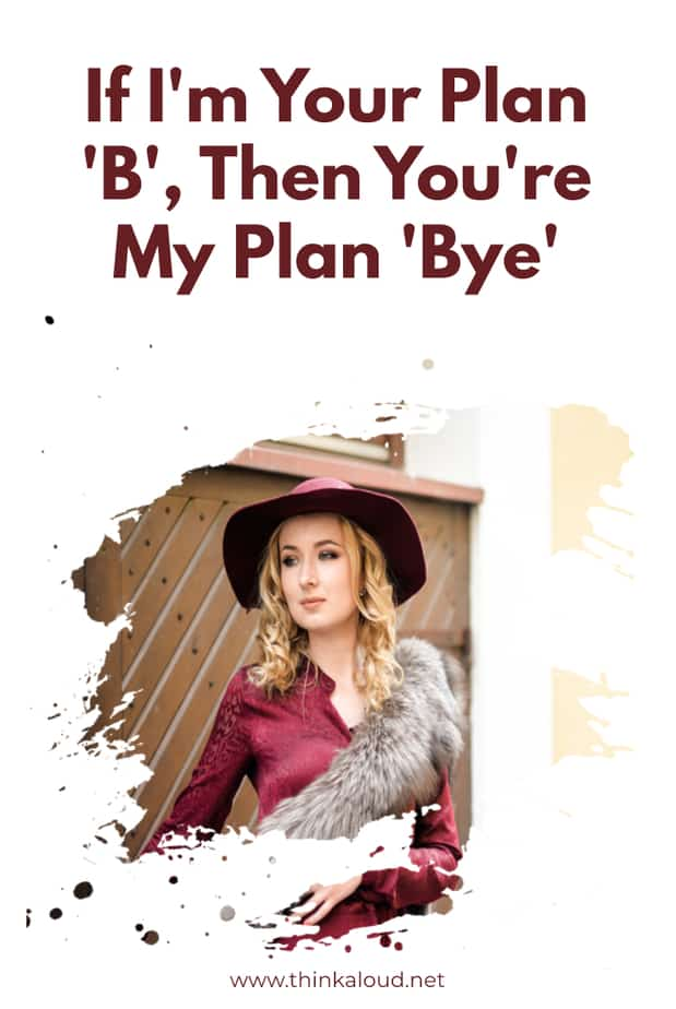 If I'm Your Plan 'B', Then You're My Plan 'Bye'
