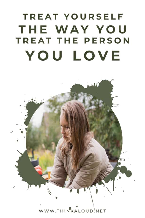 Treat Yourself The Way You Treat The Person You Love