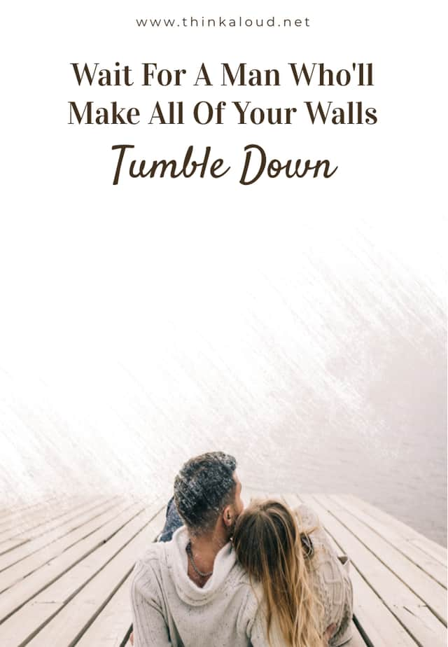Wait For A Man Who'll Make All Of Your Walls Tumble Down