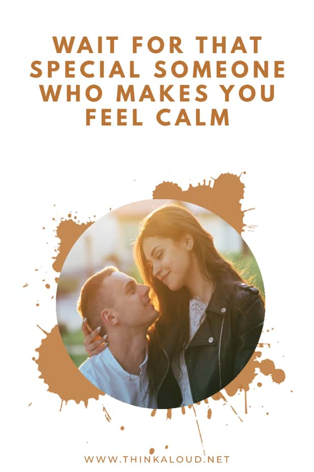 Wait For That Special Someone Who Makes You Feel Calm