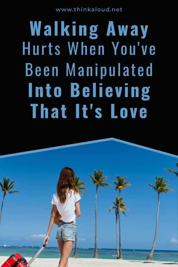 Walking Away Hurts When You've Been Manipulated Into Believing That It's Love