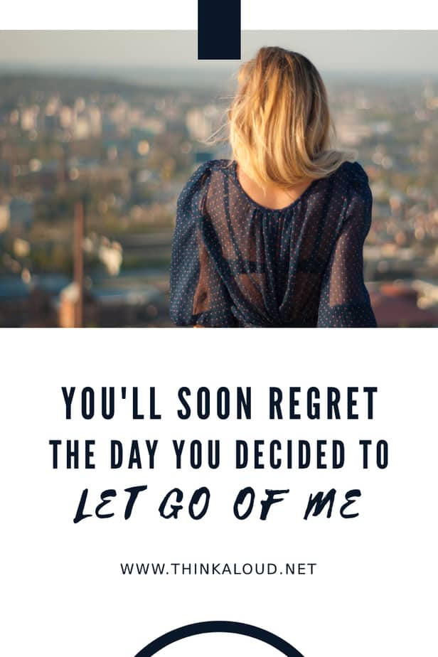 You'll Soon Regret The Day You Decided To Let Go Of Me