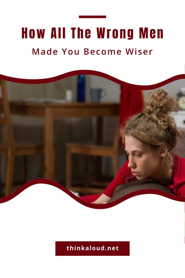 How All The Wrong Men Made You Become Wiser