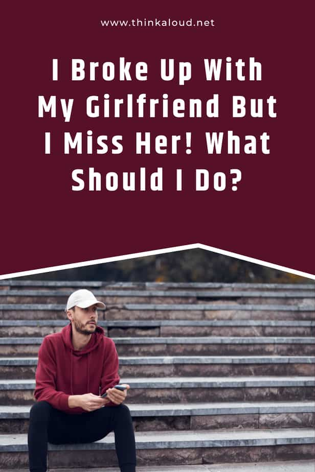 I Broke Up With My Girlfriend But I Miss Her! What Should I Do?