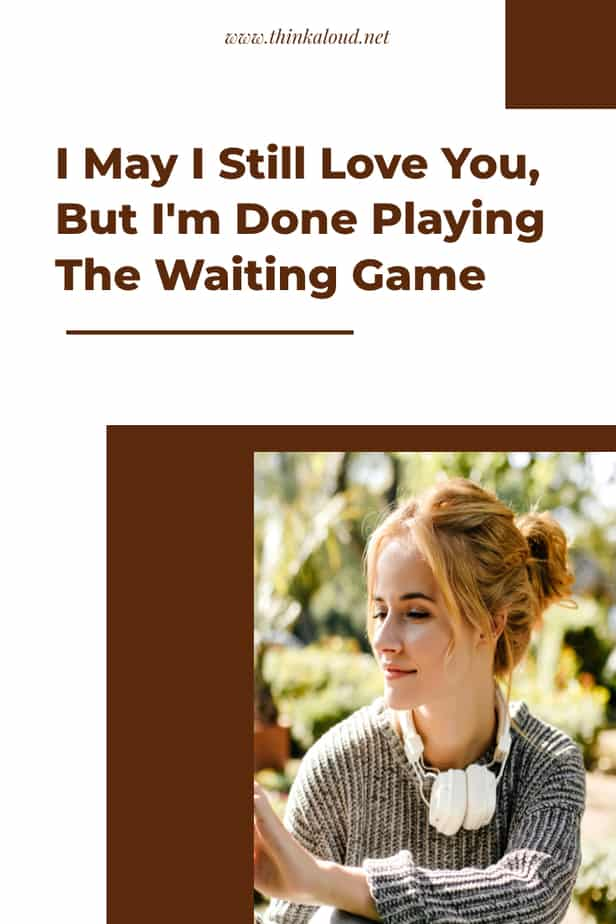 I May I Still Love You, But I'm Done Playing The Waiting Game
