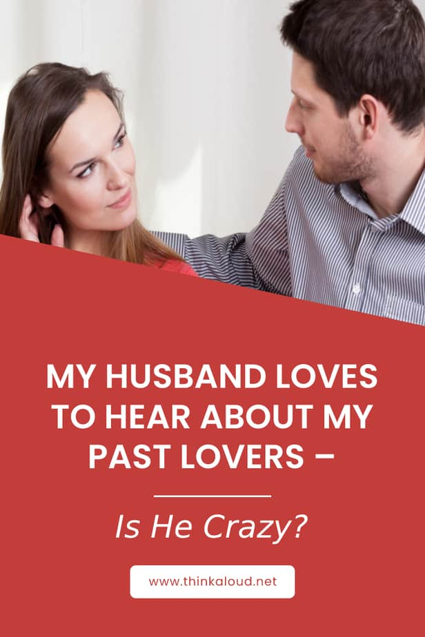 My Husband Loves To Hear About My Past Lovers – Is He Crazy?