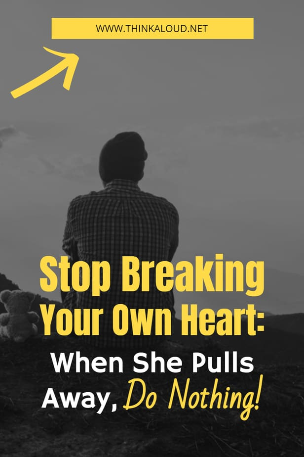 Stop Breaking Your Own Heart: When She Pulls Away, Do Nothing!