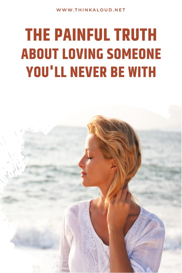 The Painful Truth About Loving Someone You'll Never Be With