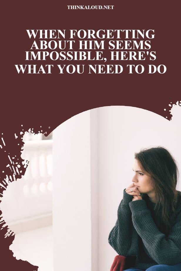 When Forgetting About Him Seems Impossible, Here's What You Need To Do