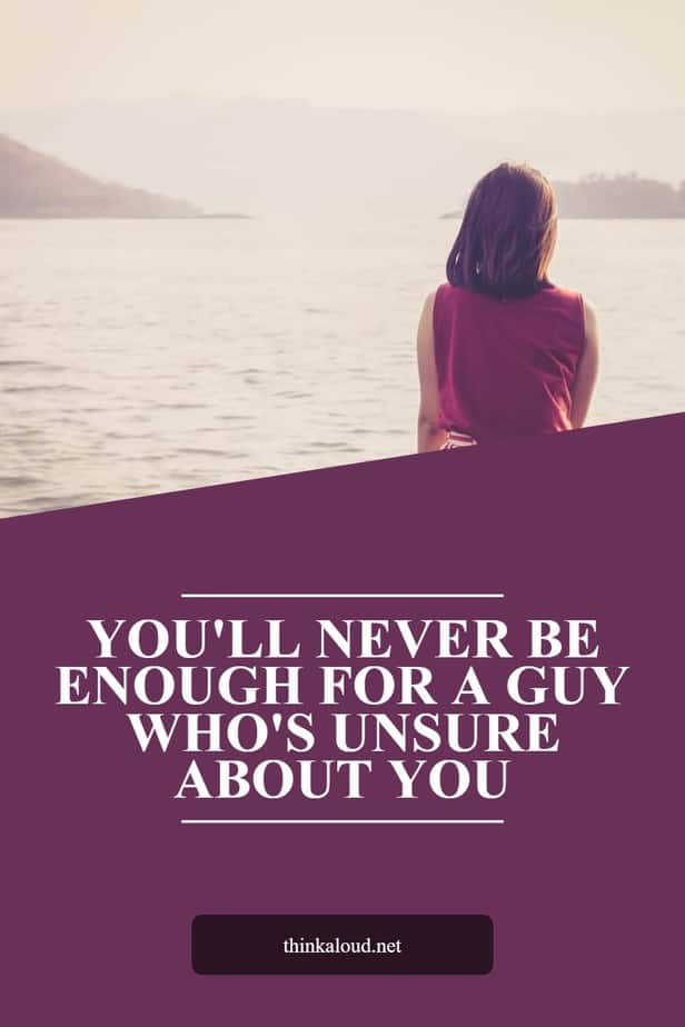 You'll Never Be Enough For A Guy Who's Unsure About You