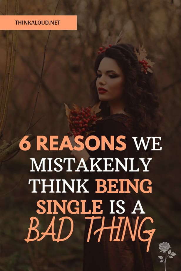 6 Reasons We Mistakenly Think Being Single Is A Bad Thing