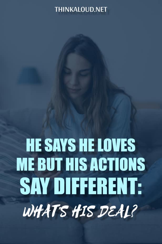 He Says He Loves Me But His Actions Say Different: What's His Deal?