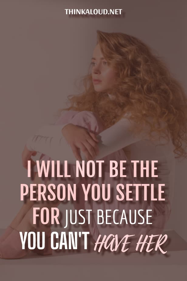 I Will Not Be The Person You Settle For Just Because You Can't Have Her