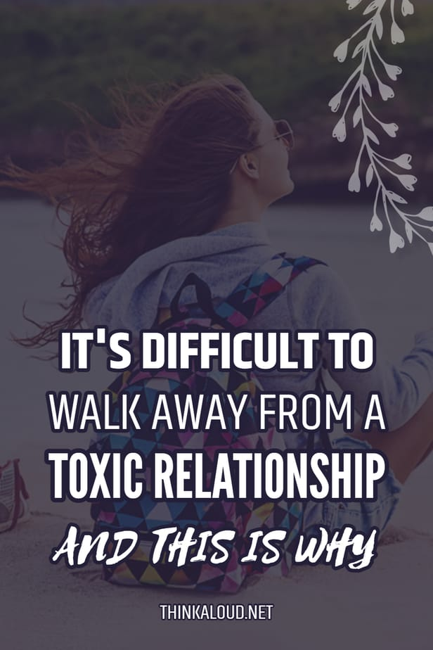 It's Difficult To Walk Away From A Toxic Relationship And This Is Why