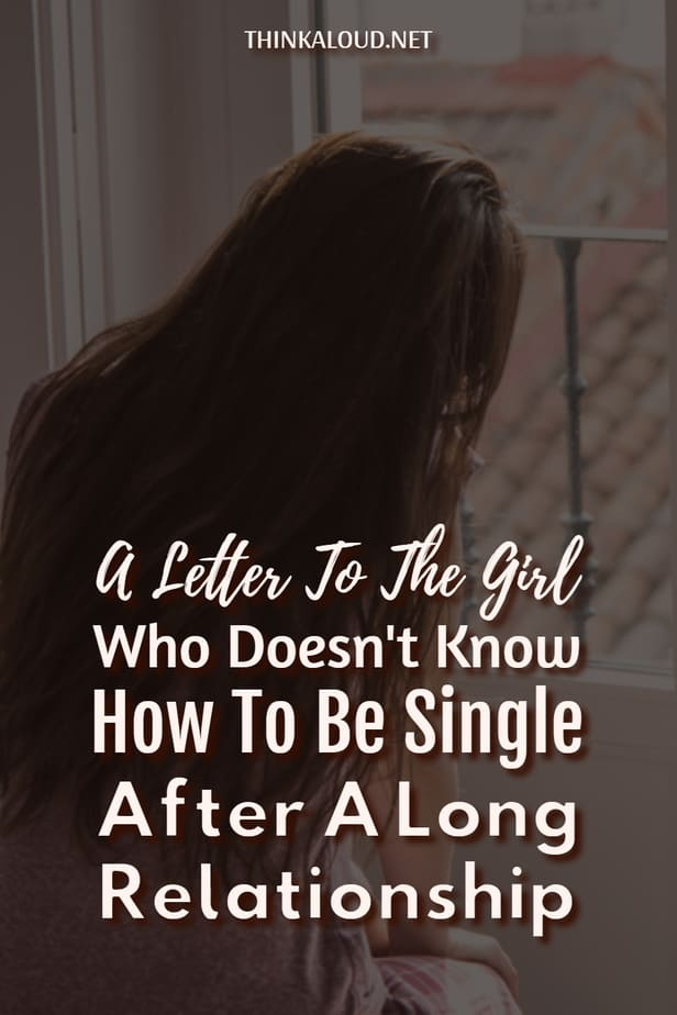 A Letter To The Girl Who Doesn't Know How To Be Single After A Long Relationship