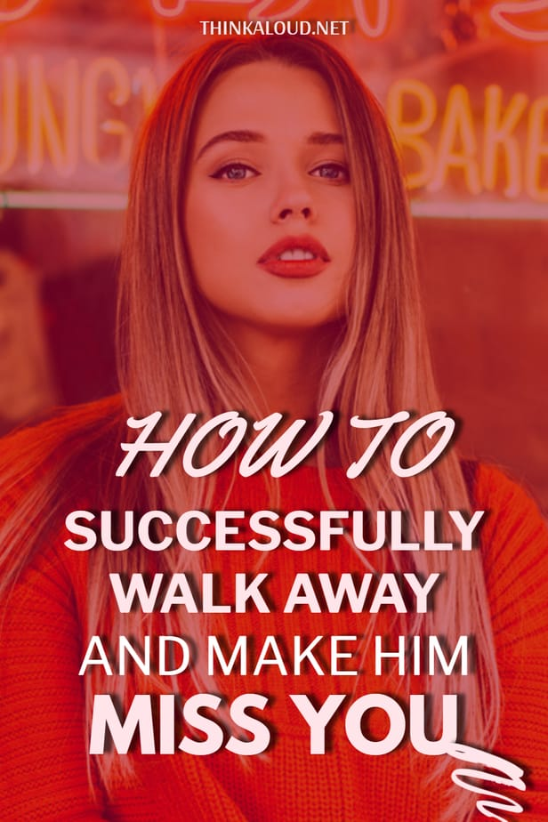 How To Successfully Walk Away And Make Him Miss You