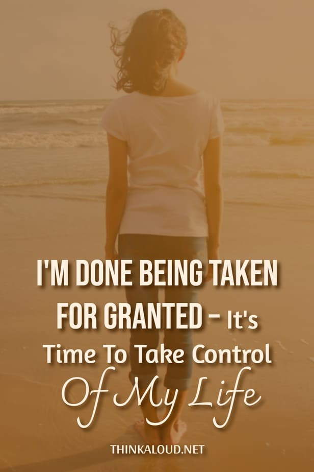 I'm Done Being Taken For Granted – It's Time To Take Control Of My Life