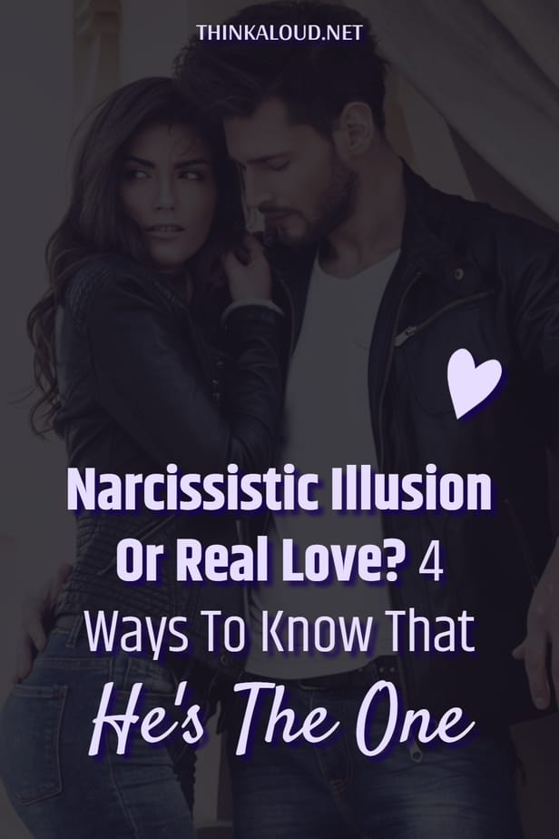 Narcissistic Illusion Or Real Love? 4 Ways To Know That He's The One