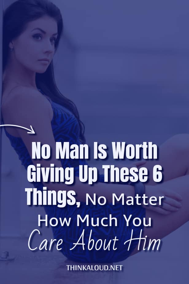 No Man Is Worth Giving Up These 6 Things, No Matter How Much You Care About Him