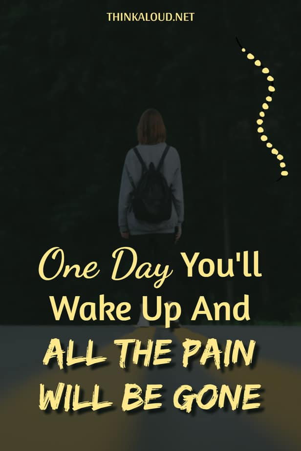One Day You'll Wake Up And All The Pain Will Be Gone