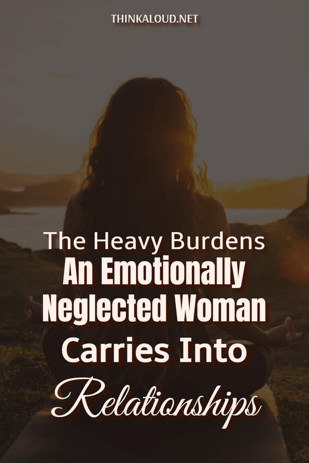 The Heavy Burdens An Emotionally Neglected Woman Carries Into Relationships