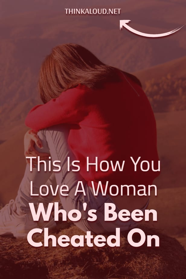 This Is How You Love A Woman Who's Been Cheated On