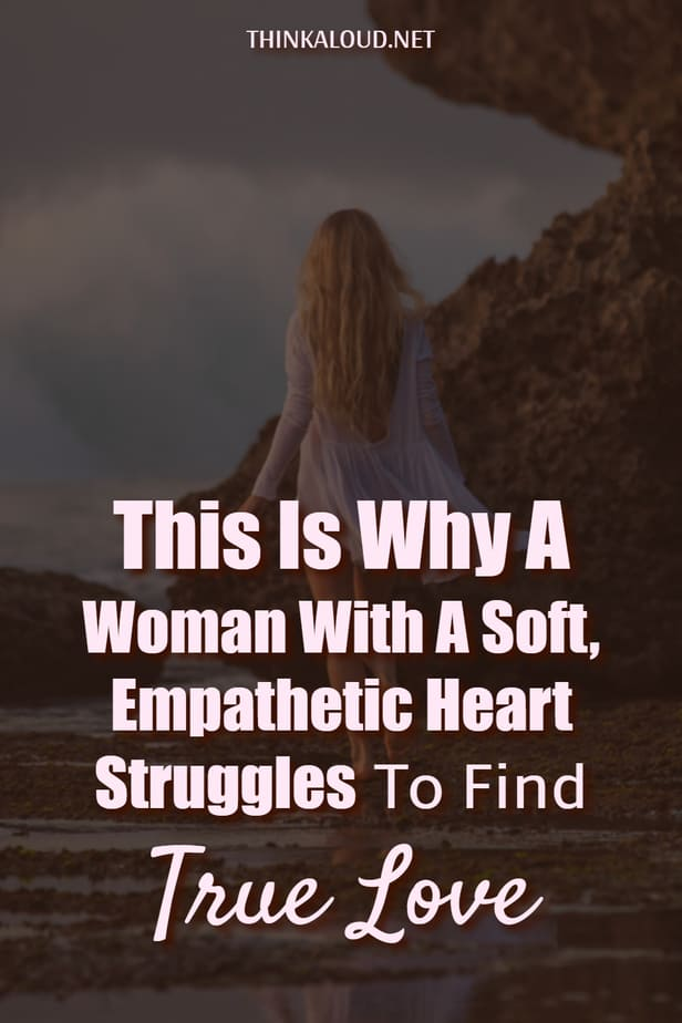 This Is Why A Woman With A Soft, Empathetic Heart Struggles To Find True Love