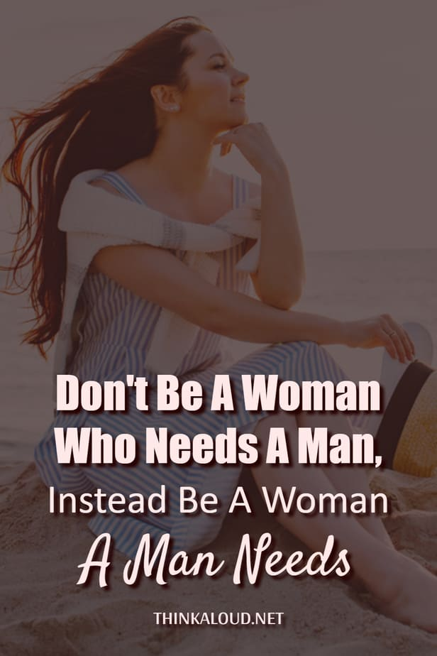 Don't Be A Woman Who Needs A Man, Instead Be A Woman A Man Needs