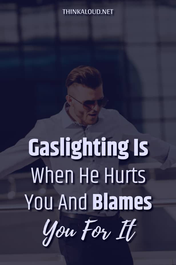 Gaslighting Is When He Hurts You And Blames You For It