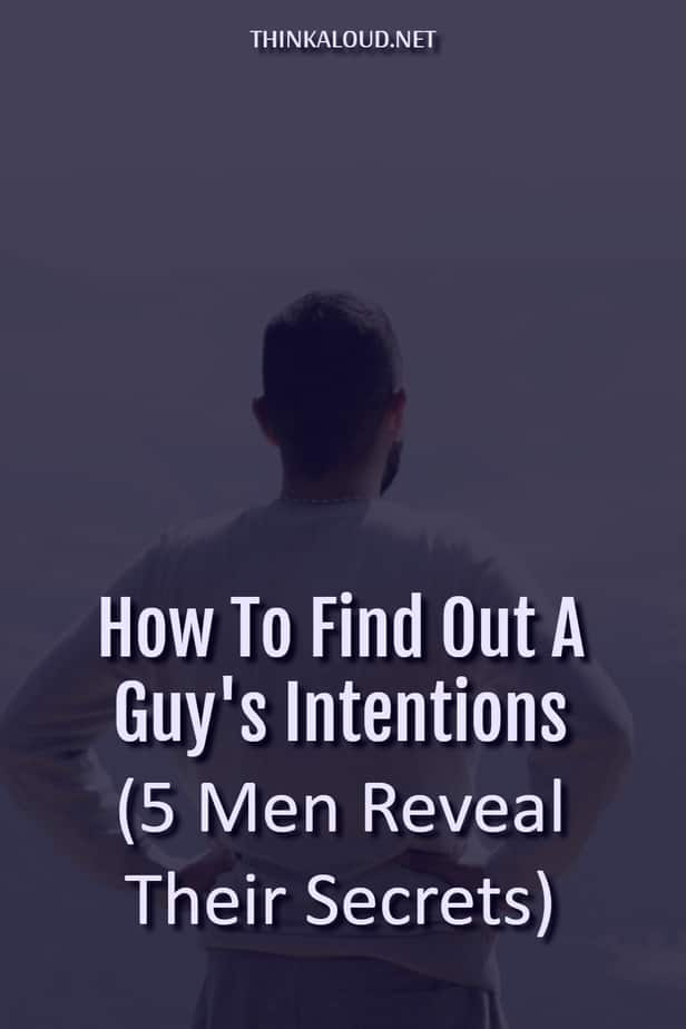 How To Find Out A Guy's Intentions (5 Men Reveal Their Secrets)