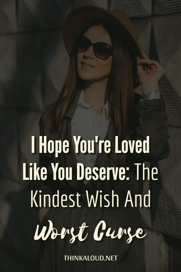 I Hope You're Loved Like You Deserve: The Kindest Wish And Worst Curse