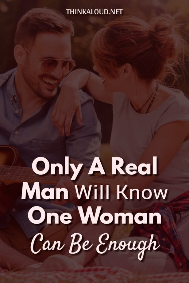 Only A Real Man Will Know One Woman Can Be Enough