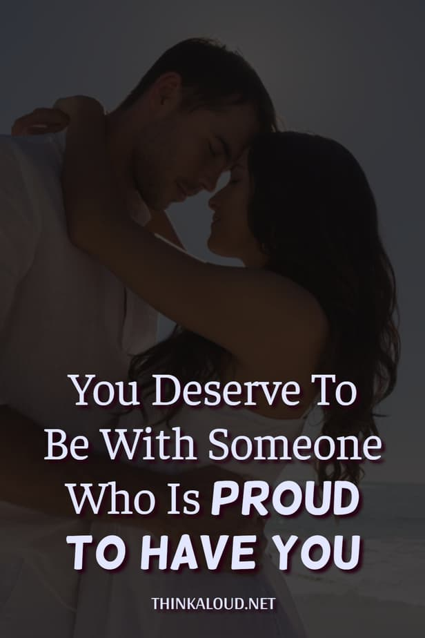 You Deserve To Be With Someone Who Is Proud To Have You