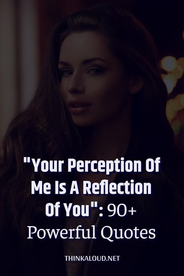 """""""Your Perception Of Me Is A Reflection Of You"""": 90+ Powerful Quotes"""