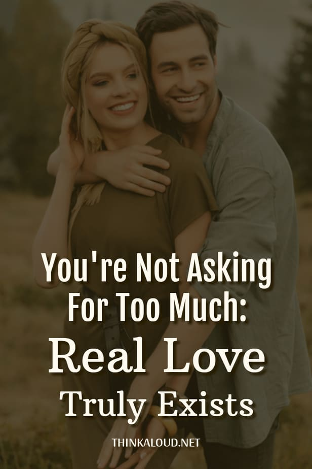 You're Not Asking For Too Much: Real Love Truly Exists